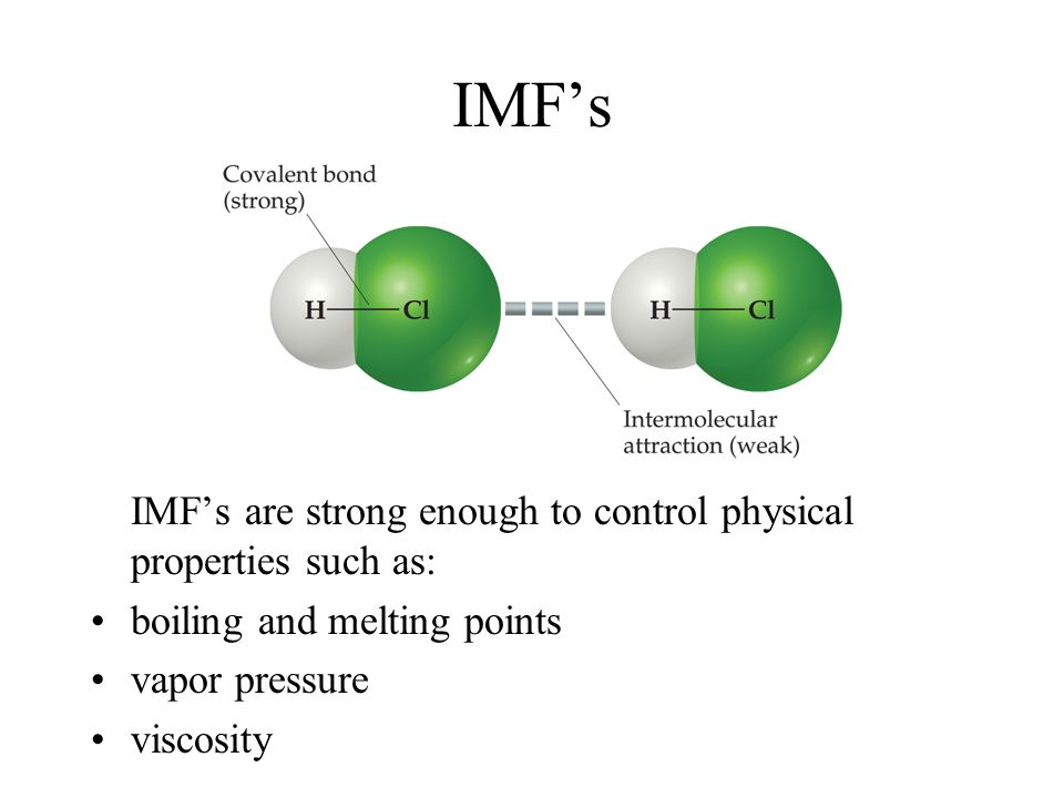 IMFs IMFs are strong enough to control physical properties such as: boiling and melting points vapor pressure viscosity