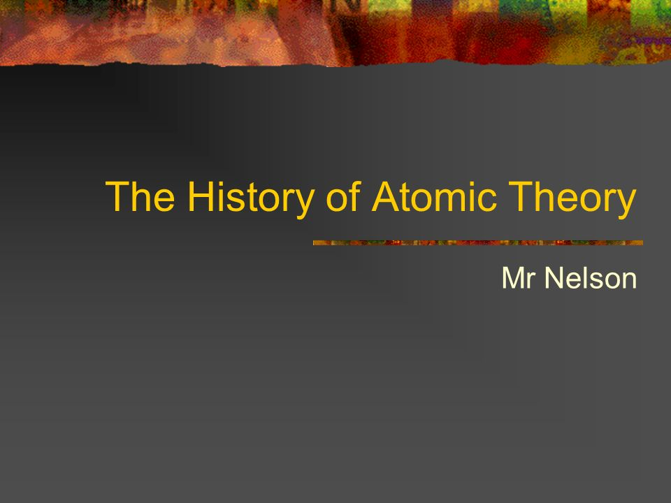 The History of Atomic Theory Mr Nelson