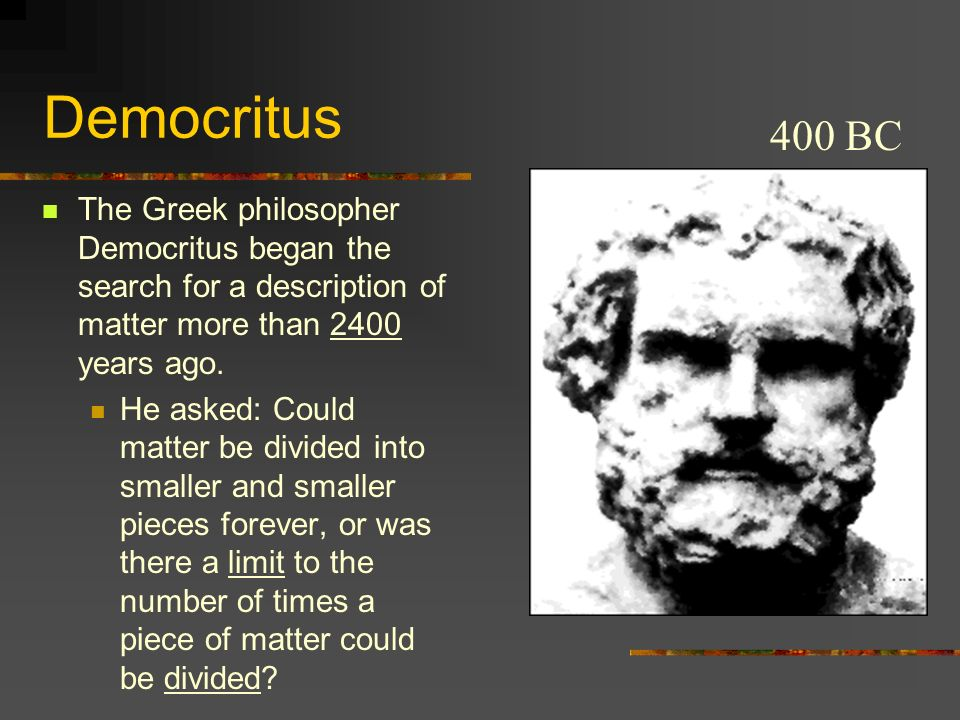 Democritus The Greek philosopher Democritus began the search for a description of matter more than 2400 years ago. He asked: Could matter be divided i