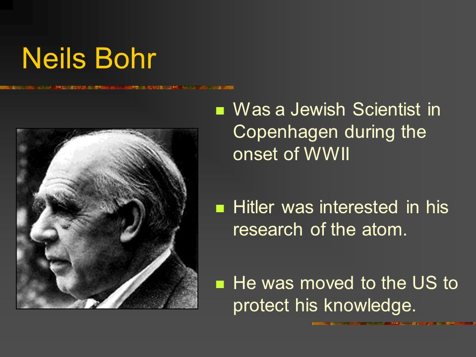 Neils Bohr Was a Jewish Scientist in Copenhagen during the onset of WWII Hitler was interested in his research of the atom. He was moved to the US to
