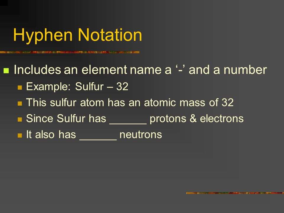 Hyphen Notation Includes an element name a - and a number Example: Sulfur – 32 This sulfur atom has an atomic mass of 32 Since Sulfur has ______ proto