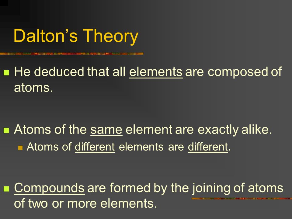Daltons Theory He deduced that all elements are composed of atoms. Atoms of the same element are exactly alike. Atoms of different elements are differ