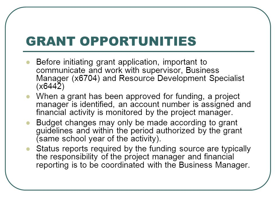GRANT OPPORTUNITIES Before initiating grant application, important to communicate and work with supervisor, Business Manager (x6704) and Resource Deve