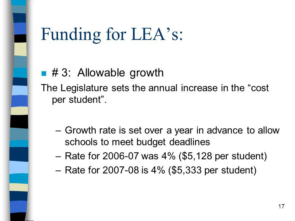 17 Funding for LEAs: n # 3: Allowable growth The Legislature sets the annual increase in the cost per student. –Growth rate is set over a year in adva