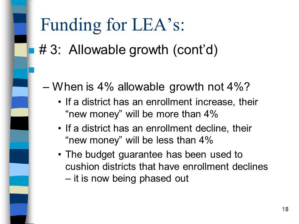 18 Funding for LEAs: n # 3: Allowable growth (contd) n –When is 4% allowable growth not 4%? If a district has an enrollment increase, their new money