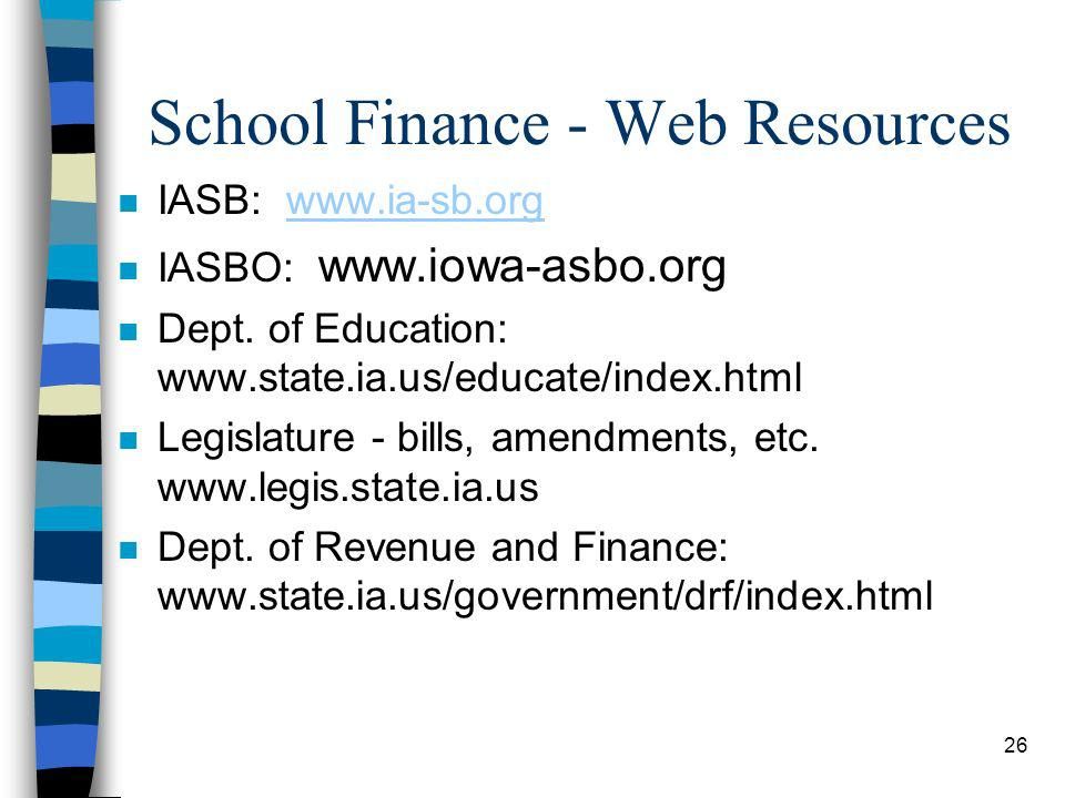 26 School Finance - Web Resources n IASB: www.ia-sb.orgwww.ia-sb.org n IASBO: www.iowa-asbo.org n Dept. of Education: www.state.ia.us/educate/index.ht