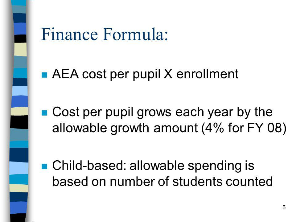 5 Finance Formula: n AEA cost per pupil X enrollment n Cost per pupil grows each year by the allowable growth amount (4% for FY 08) n Child-based: all