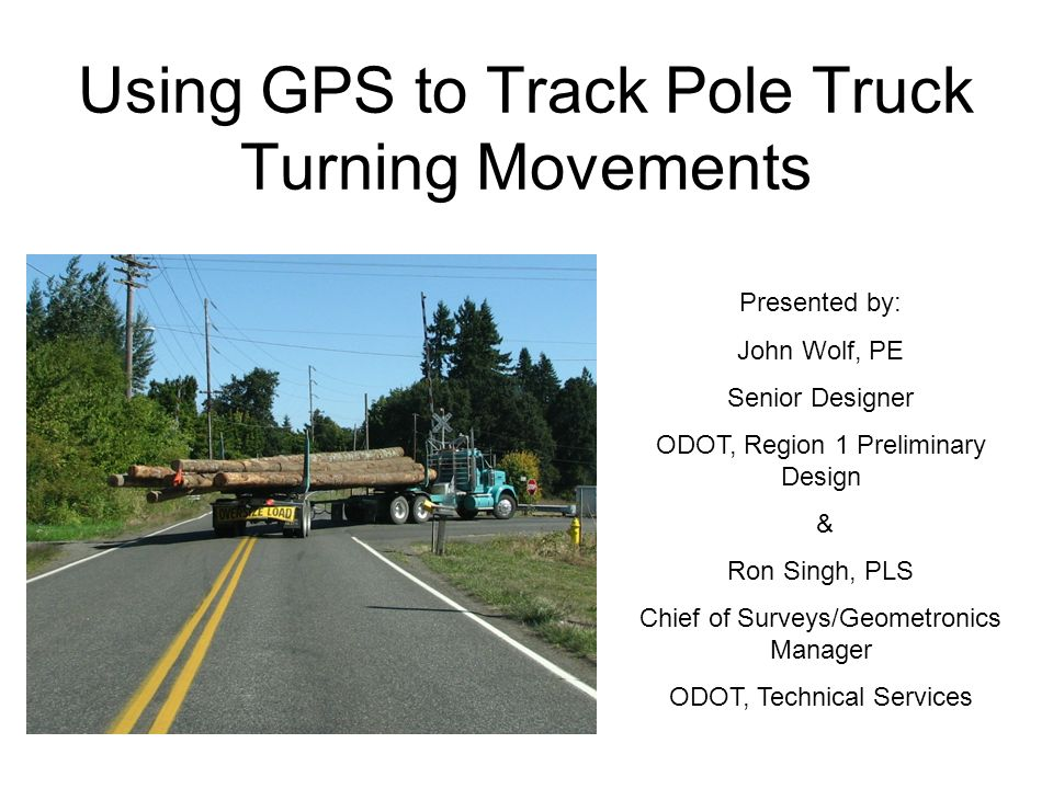 Using GPS to Track Pole Truck Turning Movements Presented by: John Wolf, PE Senior Designer ODOT, Region 1 Preliminary Design & Ron Singh, PLS Chief o