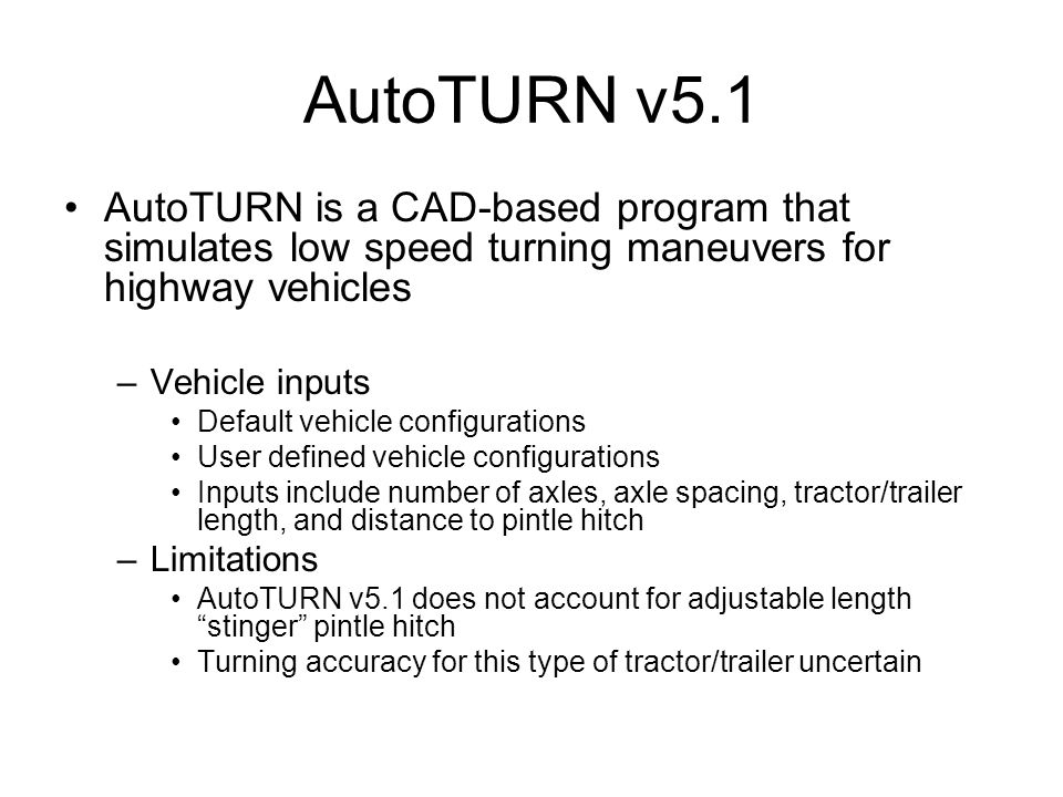 AutoTURN v5.1 AutoTURN is a CAD-based program that simulates low speed turning maneuvers for highway vehicles –Vehicle inputs Default vehicle configur