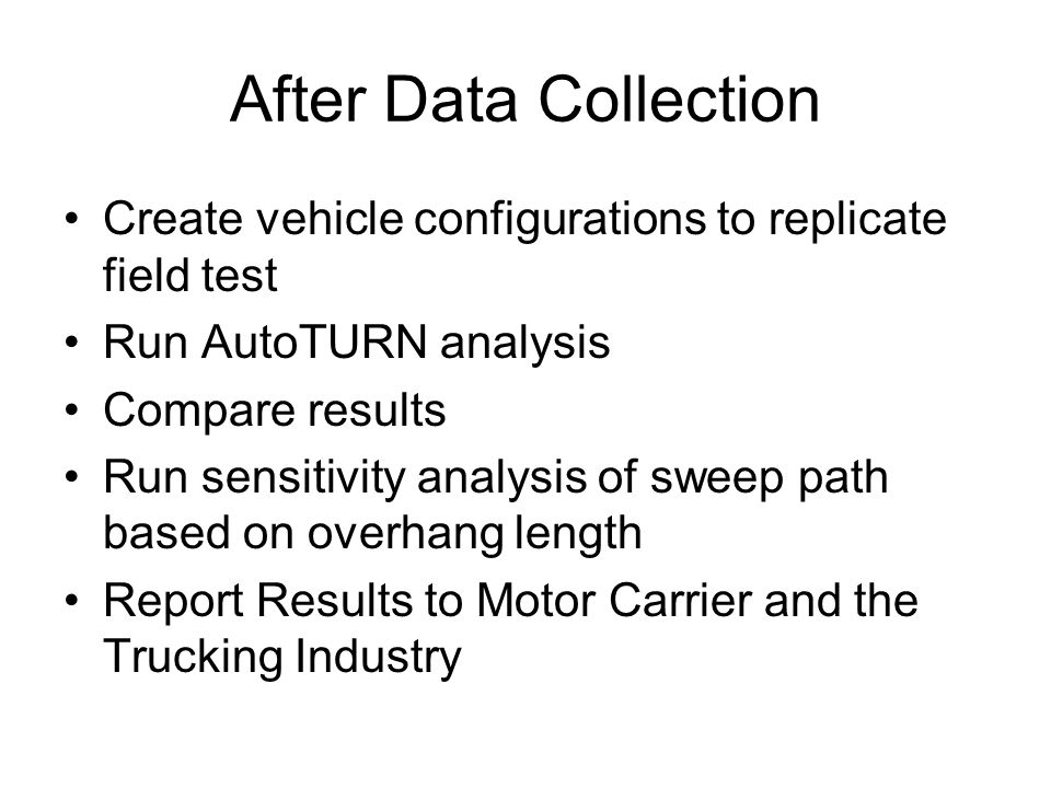 After Data Collection Create vehicle configurations to replicate field test Run AutoTURN analysis Compare results Run sensitivity analysis of sweep pa