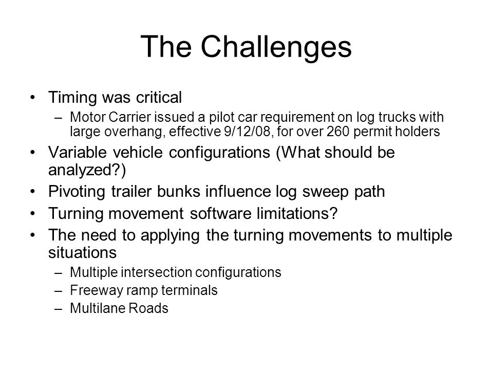 The Challenges Timing was critical –Motor Carrier issued a pilot car requirement on log trucks with large overhang, effective 9/12/08, for over 260 pe