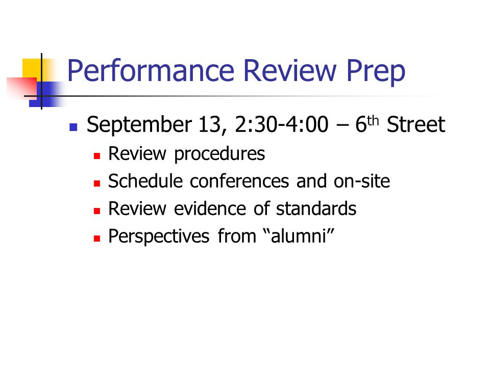 Performance Review Prep September 13, 2:30-4:00 – 6 th Street Review procedures Schedule conferences and on-site Review evidence of standards Perspectives from alumni