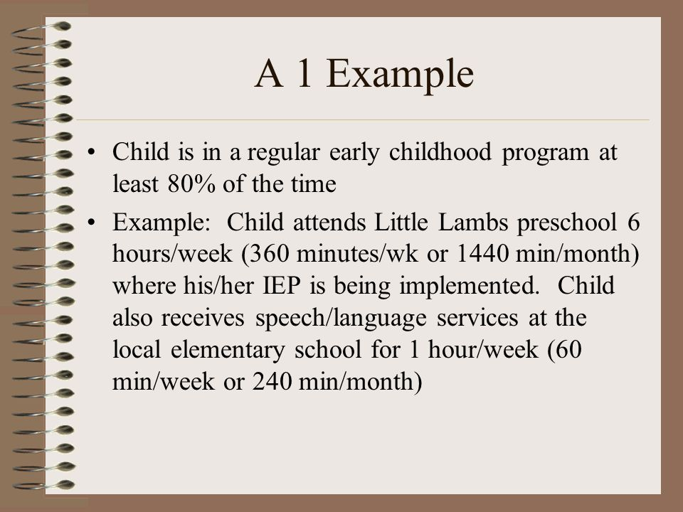 A 1 Example Child is in a regular early childhood program at least 80% of the time Example: Child attends Little Lambs preschool 6 hours/week (360 minutes/wk or 1440 min/month) where his/her IEP is being implemented.