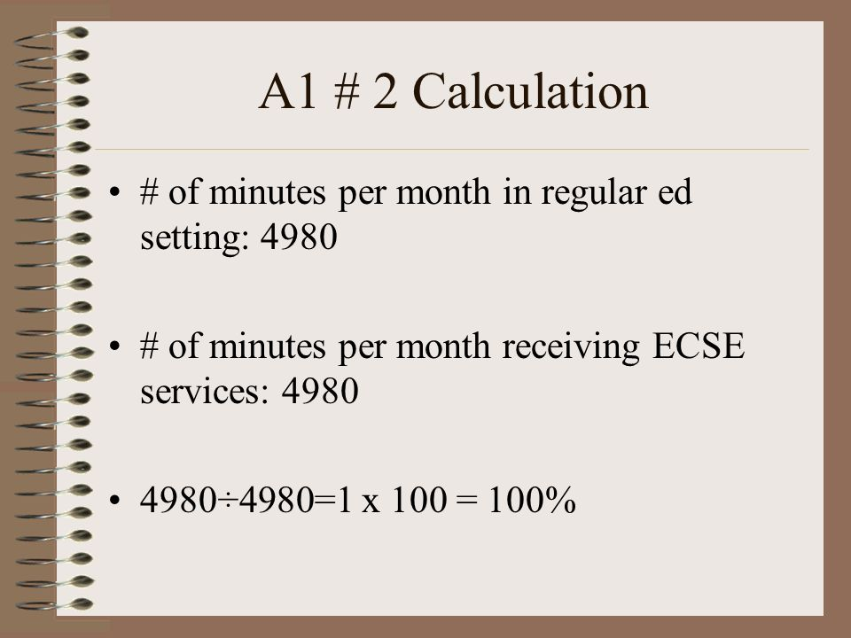 A1 # 2 Calculation # of minutes per month in regular ed setting: 4980 # of minutes per month receiving ECSE services: 4980 4980÷4980=1 x 100 = 100%