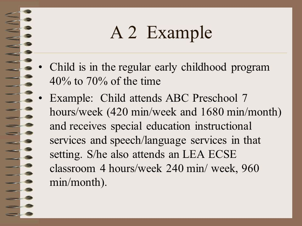A 2 Example Child is in the regular early childhood program 40% to 70% of the time Example: Child attends ABC Preschool 7 hours/week (420 min/week and 1680 min/month) and receives special education instructional services and speech/language services in that setting.