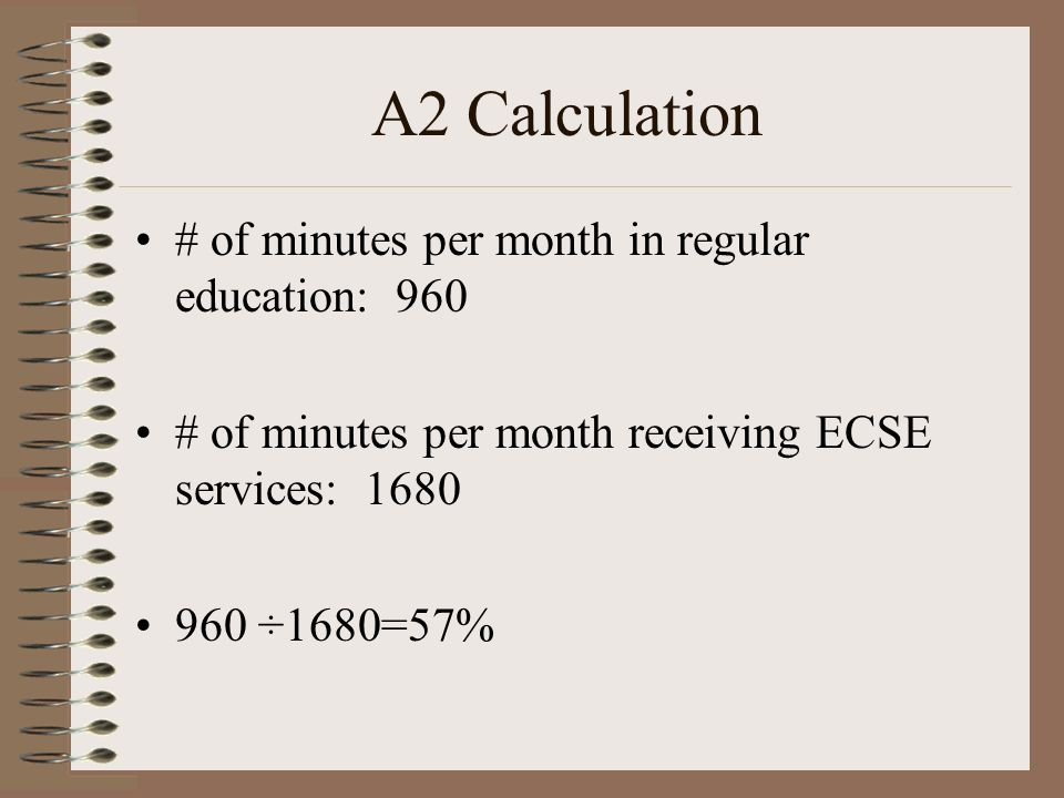 A2 Calculation # of minutes per month in regular education: 960 # of minutes per month receiving ECSE services: 1680 960 ÷1680=57%