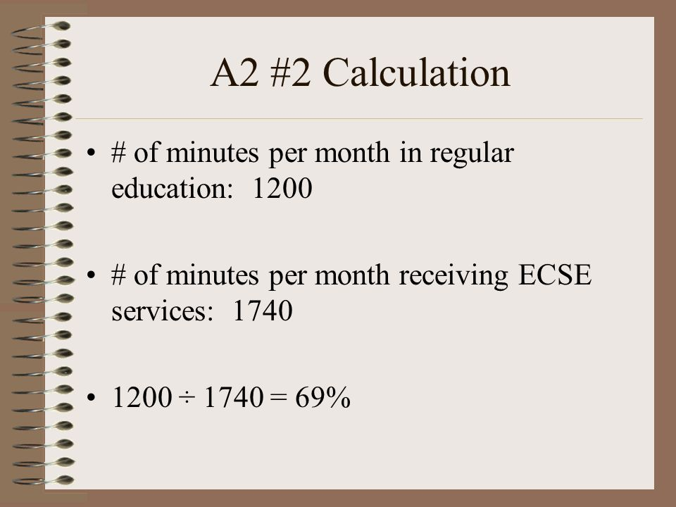 A2 #2 Calculation # of minutes per month in regular education: 1200 # of minutes per month receiving ECSE services: 1740 1200 ÷ 1740 = 69%