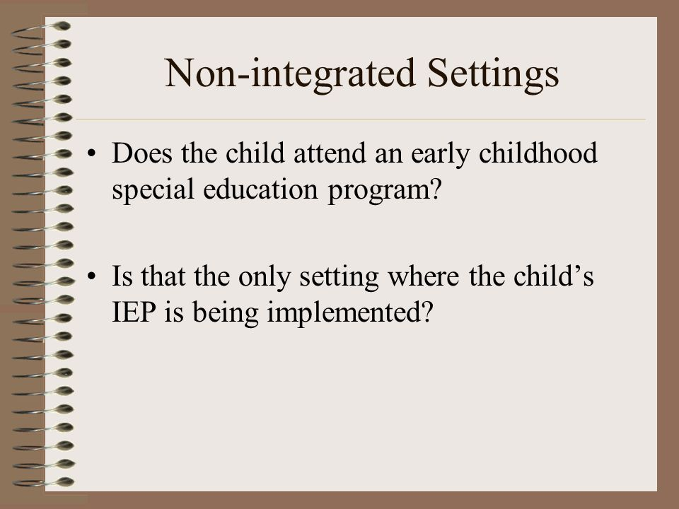 Non-integrated Settings Does the child attend an early childhood special education program.