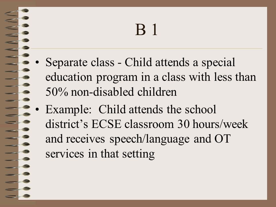 B 1 Separate class - Child attends a special education program in a class with less than 50% non-disabled children Example: Child attends the school districts ECSE classroom 30 hours/week and receives speech/language and OT services in that setting
