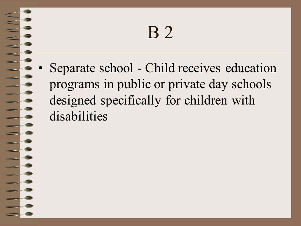 B 2 Separate school - Child receives education programs in public or private day schools designed specifically for children with disabilities