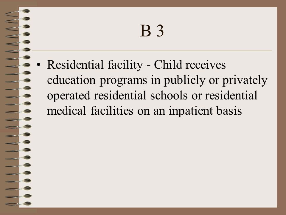 B 3 Residential facility - Child receives education programs in publicly or privately operated residential schools or residential medical facilities on an inpatient basis