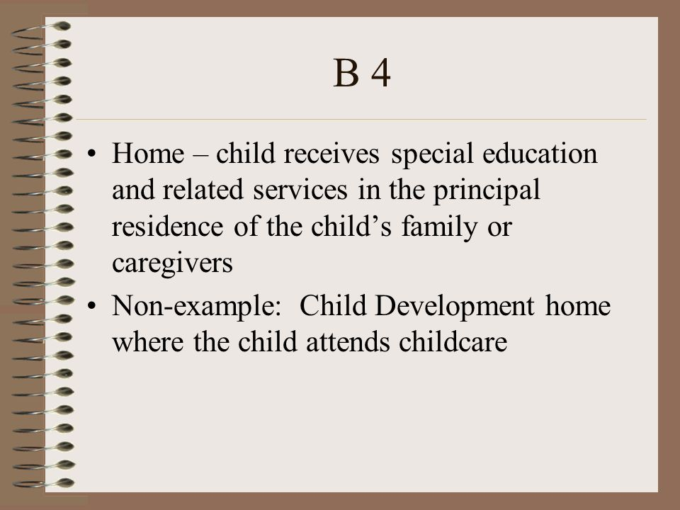 B 4 Home – child receives special education and related services in the principal residence of the childs family or caregivers Non-example: Child Development home where the child attends childcare