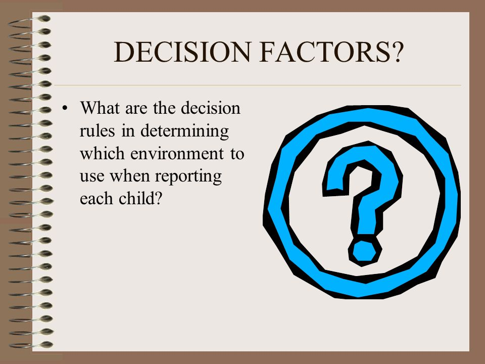 DECISION FACTORS? What are the decision rules in determining which environment to use when reporting each child?