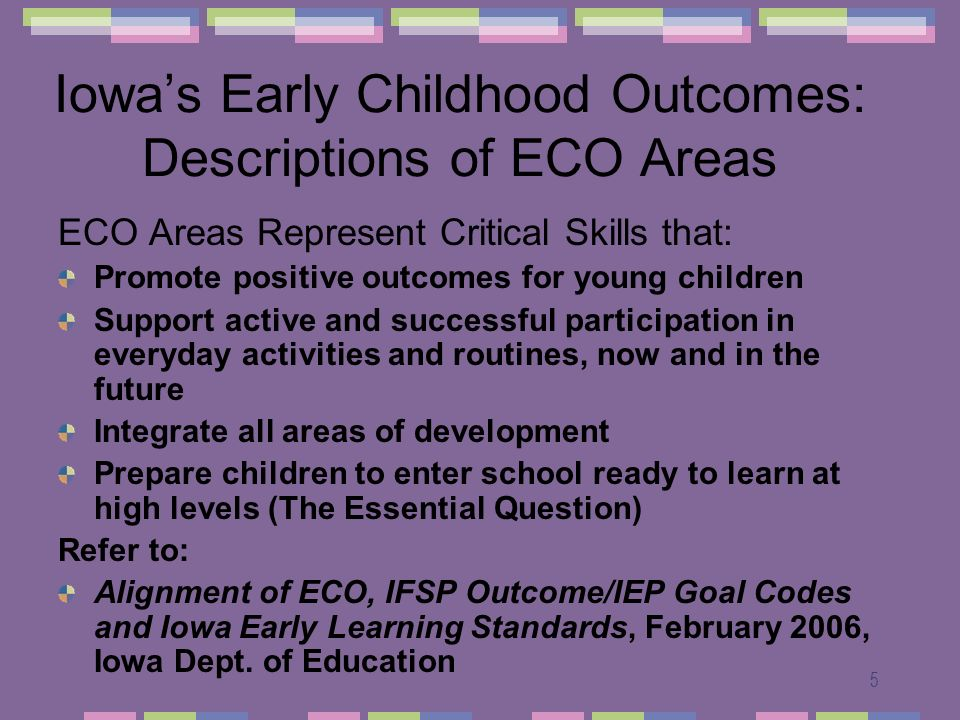 5 Iowas Early Childhood Outcomes: Descriptions of ECO Areas ECO Areas Represent Critical Skills that: Promote positive outcomes for young children Sup