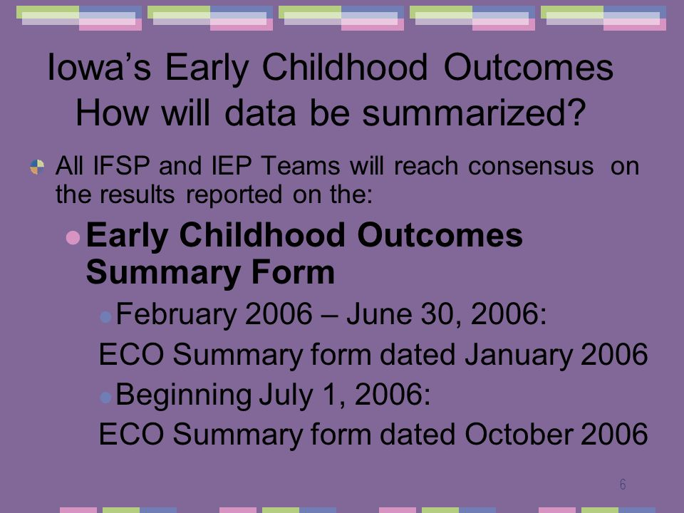 6 Iowas Early Childhood Outcomes How will data be summarized? All IFSP and IEP Teams will reach consensus on the results reported on the: Early Childh