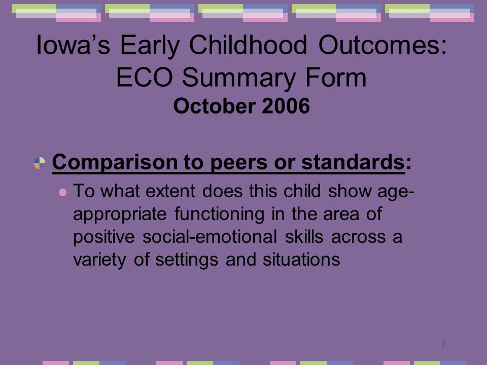 7 Iowas Early Childhood Outcomes: ECO Summary Form October 2006 Comparison to peers or standards: To what extent does this child show age- appropriate