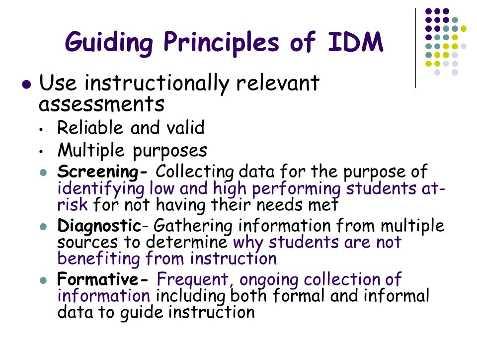 Guiding Principles of IDM Use instructionally relevant assessments Reliable and valid Multiple purposes Screening- Collecting data for the purpose of