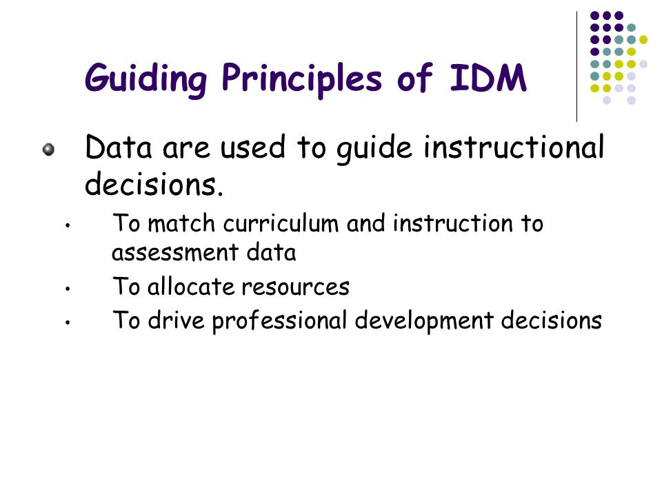 Guiding Principles of IDM Data are used to guide instructional decisions. To match curriculum and instruction to assessment data To allocate resources