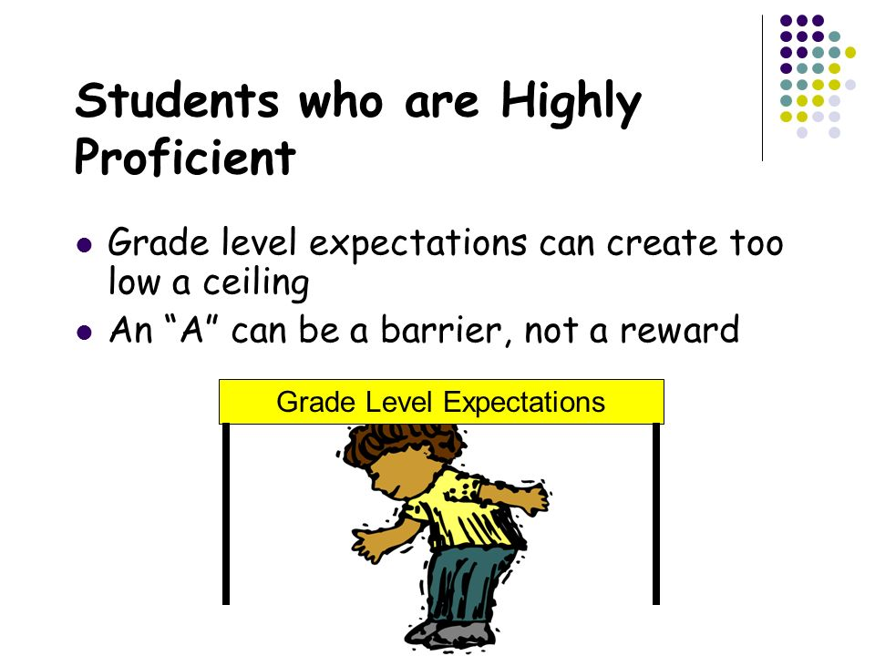 Students who are Highly Proficient Grade level expectations can create too low a ceiling An A can be a barrier, not a reward Grade Level Expectations