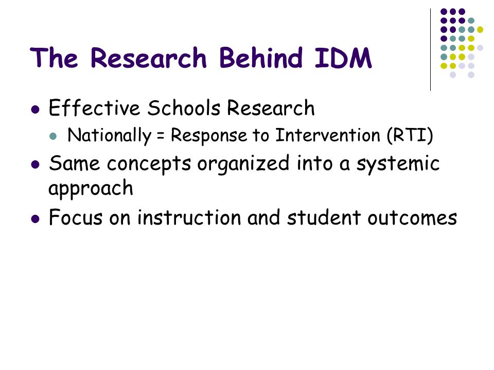 The Research Behind IDM Effective Schools Research Nationally = Response to Intervention (RTI) Same concepts organized into a systemic approach Focus