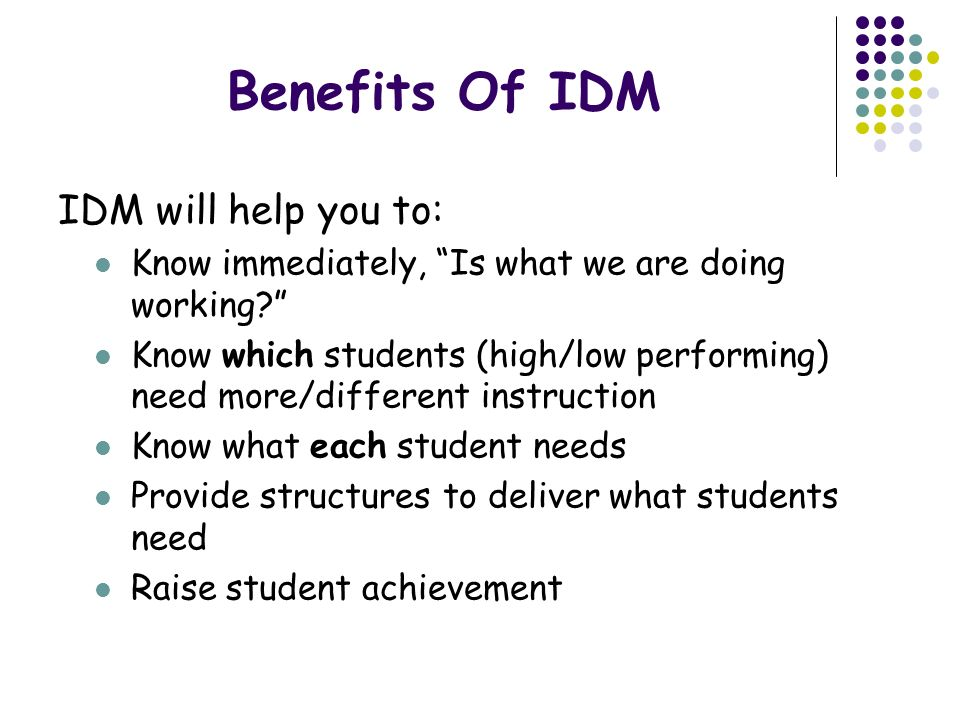 Guiding Principles of IDM ALL students are part of ONE proactive educational system Belief that ALL students can learn Use ALL available resources to teach Proactive approach uses data early to determine student needs and intervene.