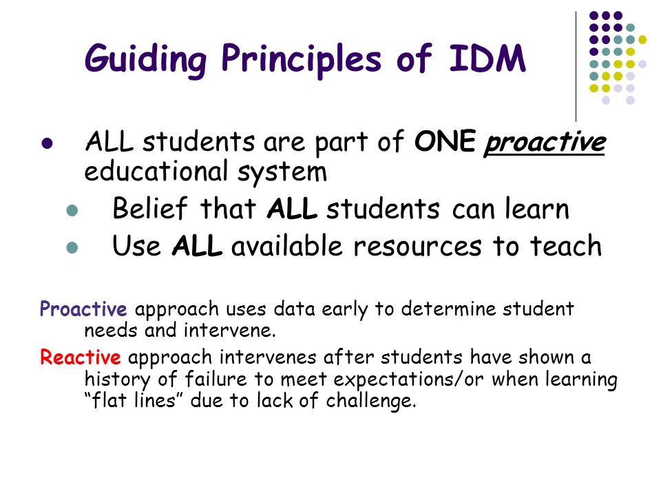 Guiding Principles of IDM ALL students are part of ONE proactive educational system Belief that ALL students can learn Use ALL available resources to