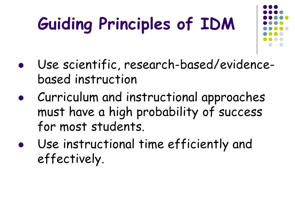 Guiding Principles of IDM Use instructionally relevant assessments Reliable and valid Multiple purposes Screening- Collecting data for the purpose of identifying low and high performing students at- risk for not having their needs met Diagnostic- Gathering information from multiple sources to determine why students are not benefiting from instruction Formative- Frequent, ongoing collection of information including both formal and informal data to guide instruction