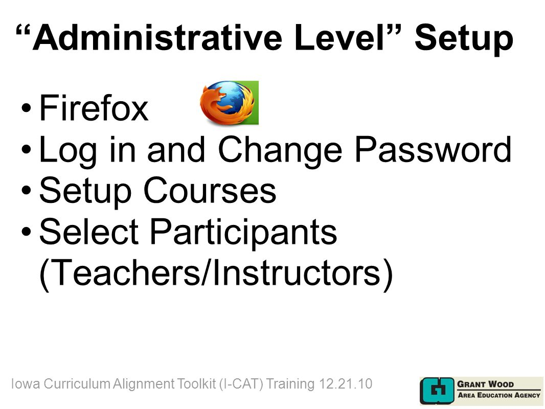 Administrative Level Setup Firefox Log in and Change Password Setup Courses Select Participants (Teachers/Instructors) Iowa Curriculum Alignment Toolkit (I-CAT) Training 12.21.10