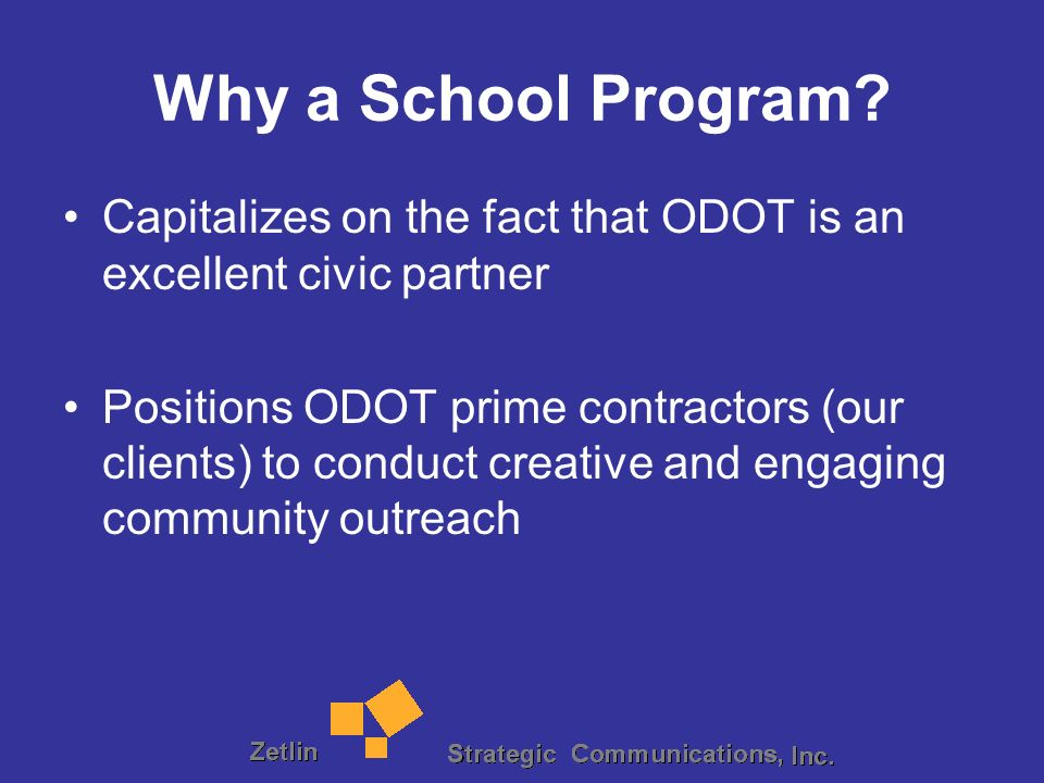 Why a School Program? Capitalizes on the fact that ODOT is an excellent civic partner Positions ODOT prime contractors (our clients) to conduct creati