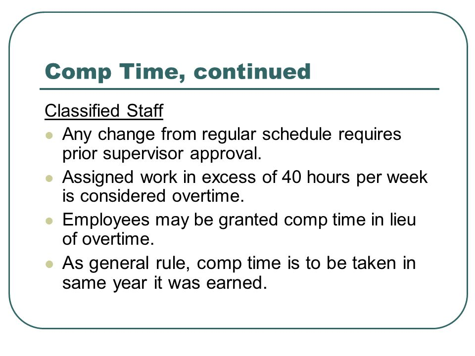 Comp Time, continued Classified Staff Any change from regular schedule requires prior supervisor approval. Assigned work in excess of 40 hours per wee
