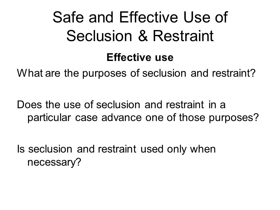 Safe and Effective Use of Seclusion & Restraint Remember, safety first. Your safety The safety of the student and others Certain things to remember –T