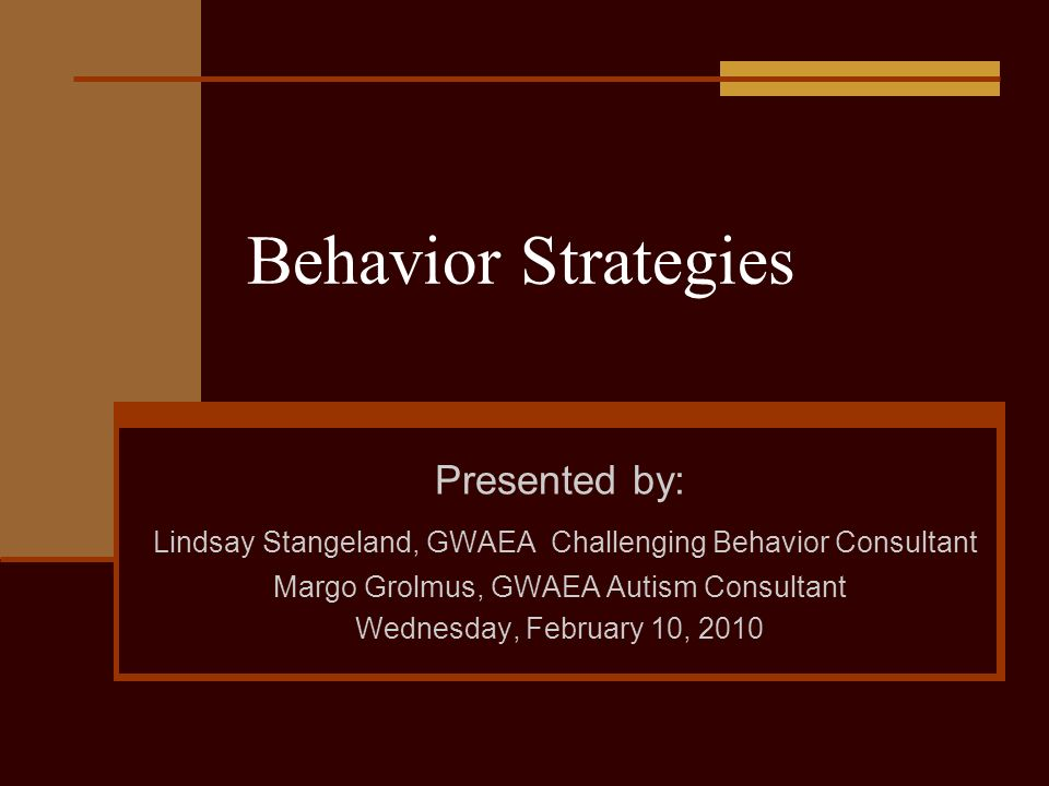 Behavior Strategies Presented by: Lindsay Stangeland, GWAEA Challenging Behavior Consultant Margo Grolmus, GWAEA Autism Consultant Wednesday, February 10, 2010