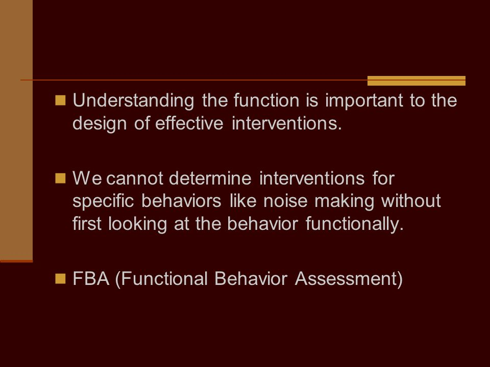 Replacement Behaviors Must be as easy for the student to accomplish as the problem behavior Must gain the exact same thing the problem behavior gained (i.e., meet the same function) Put original problem behavior on extinction…must be unsuccessful in gaining what it previously gained Initially, reinforce replacement behavior often