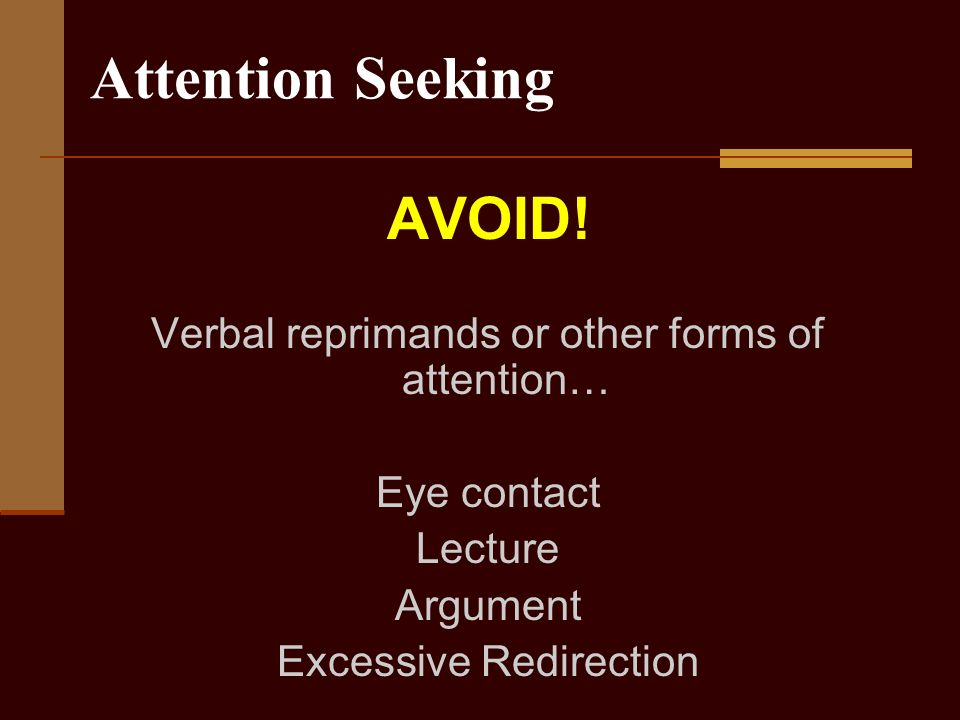 Attention Seeking AVOID! Verbal reprimands or other forms of attention… Eye contact Lecture Argument Excessive Redirection