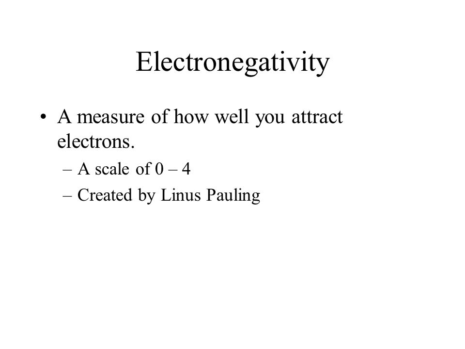Electronegativity A measure of how well you attract electrons. –A scale of 0 – 4 –Created by Linus Pauling