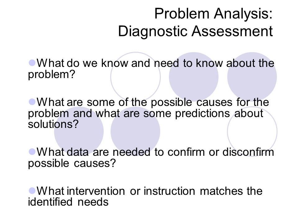 Problem Analysis: Diagnostic Assessment What do we know and need to know about the problem? What are some of the possible causes for the problem and w