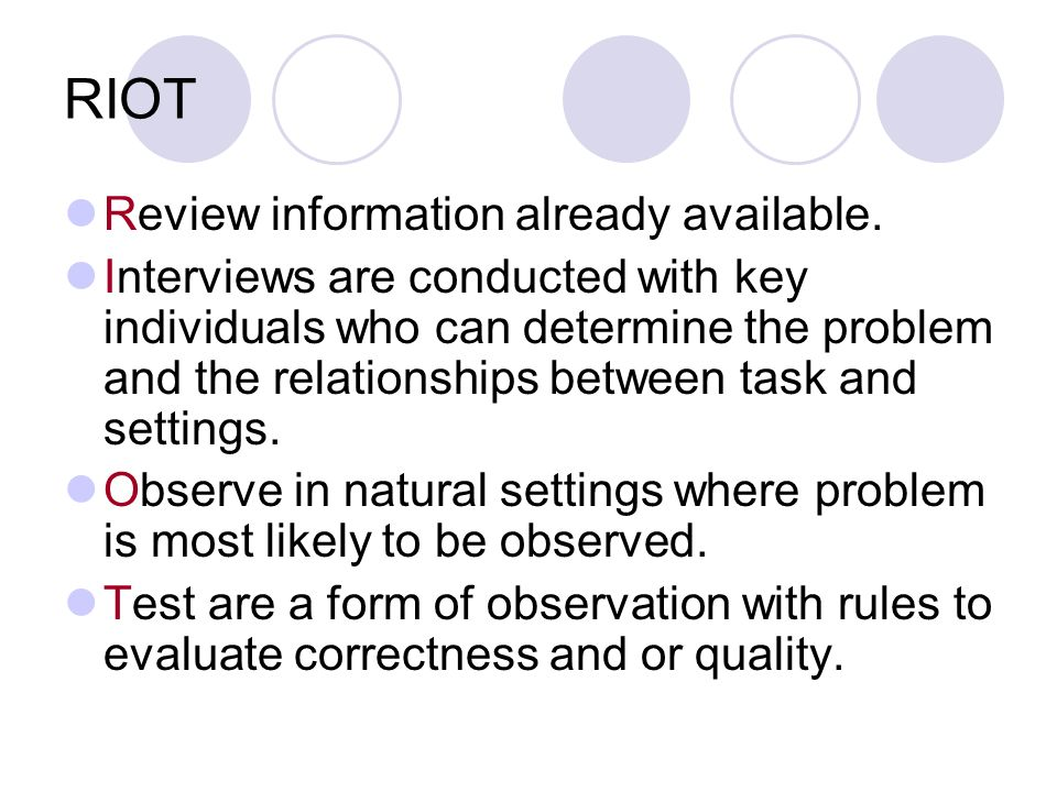 RIOT Review information already available. Interviews are conducted with key individuals who can determine the problem and the relationships between t