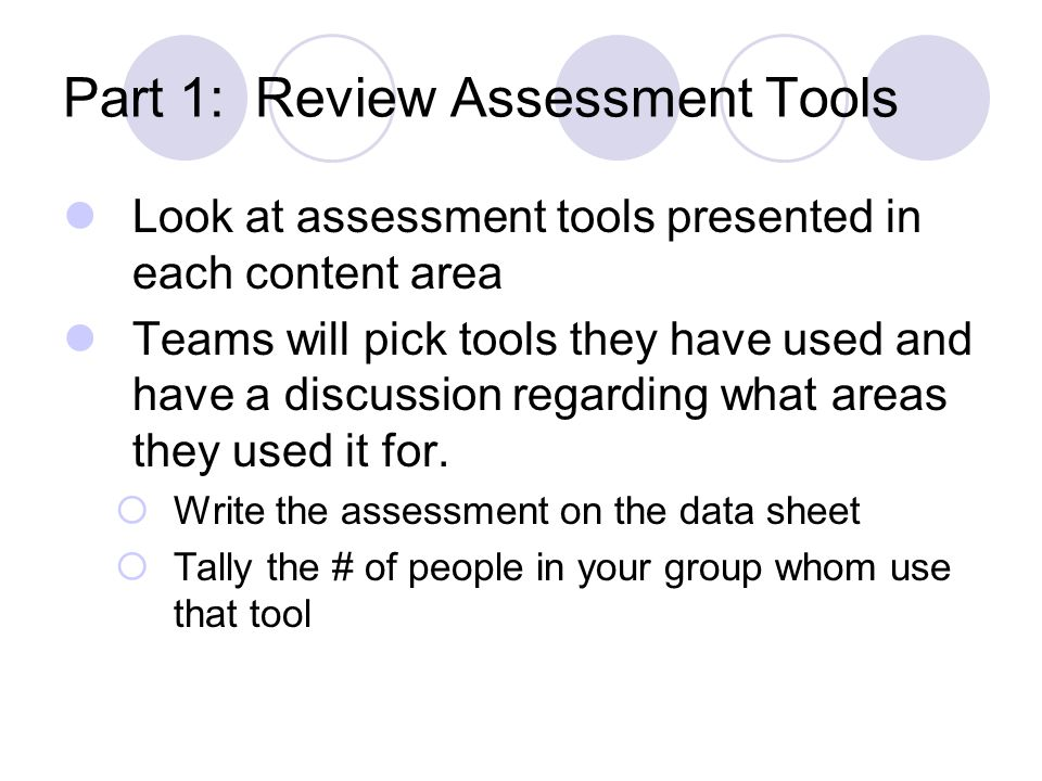 Part 1: Review Assessment Tools Look at assessment tools presented in each content area Teams will pick tools they have used and have a discussion reg
