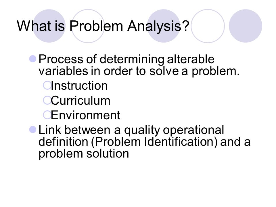 What is Problem Analysis? Process of determining alterable variables in order to solve a problem. Instruction Curriculum Environment Link between a qu