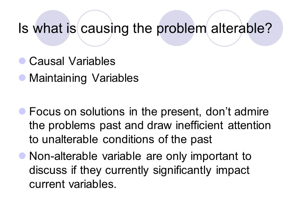 Is what is causing the problem alterable? Causal Variables Maintaining Variables Focus on solutions in the present, dont admire the problems past and